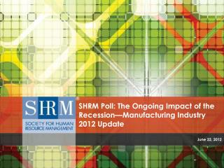 SHRM Poll: The Ongoing Impact of the Recession—Manufacturing Industry 2012 Update