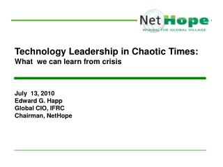 Technology Leadership in Chaotic Times:  What  we can learn from crisis July  13, 2010 Edward G. Happ Global CIO, IFRC