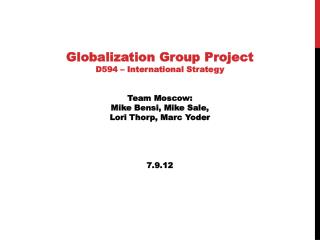 Globalization  Group Project D594 – International Strategy Team Moscow: Mike  Bensi, Mike Sale,  Lori Thorp, Marc Yoder