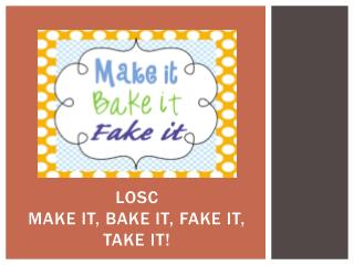 LOSC  Make It, Bake it, FAKE It, Take it!