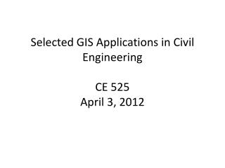 Selected GIS Applications in Civil Engineering CE 525 April 3, 2012