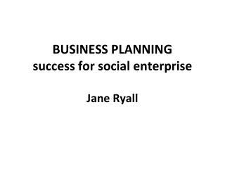 BUSINESS  PLANNING success for social enterprise Jane Ryall
