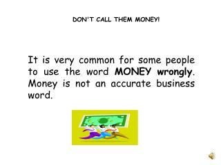 DON'T CALL THEM MONEY!