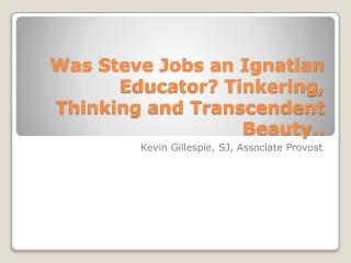 Was Steve Jobs an Ignatian Educator? Tinkering, Thinking and Transcendent Beauty..