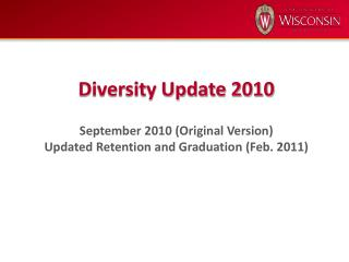 Diversity Update 2010 September 2010 (Original Version) Updated Retention and Graduation (Feb. 2011)