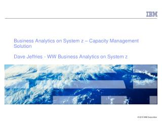 Business Analytics on System  z  – Capacity Management Solution Dave Jeffries -  WW  Business Analytics on System z