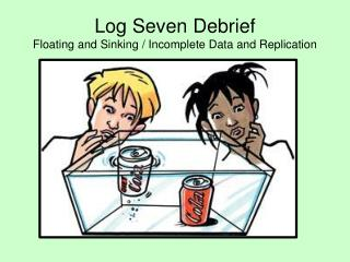 Log Seven Debrief Floating and Sinking / Incomplete Data and Replication