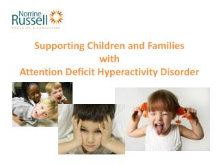 Supporting Children and Families  with  Attention Deficit Hyperactivity Disorder