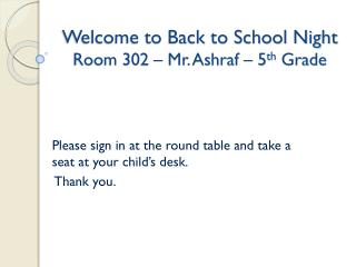 Welcome to Back to School Night Room 302 – Mr. Ashraf – 5 th  Grade