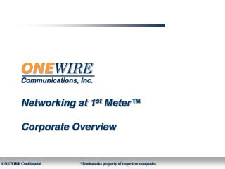 ONE WIRE Communications, Inc. Networking at 1 st  Meter™ Corporate Overview