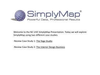 Welcome to the NC LIVE  SimplyMap  Presentation. Today we will explore  SimplyMap  using two different case studies.