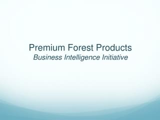 Premium Forest Products  Business Intelligence Initiative