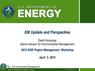 EM Update and Perspective David Huizenga Senior Advisor for Environmental Management 2012 DOE Project Management  Works