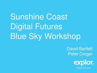 Sunshine Coast Digital  Futures Blue Sky Workshop David Bartlett Peter  Croger
