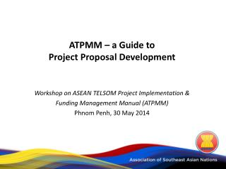 ATPMM – a Guide to  Project Proposal Development Workshop on ASEAN TELSOM Project Implementation &  Funding Management