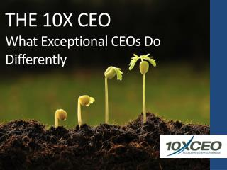 THE 10X CEO What Exceptional CEOs Do Differently