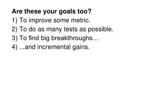 Are these your goals too? 1) To improve some metric. 2) To do as many tests as possible.  3) To find big breakthroughs…