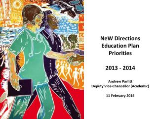 NeW  Directions Education Plan Priorities 2013 - 2014 Andrew  Parfitt Deputy Vice-Chancellor (Academic) 11 February 201