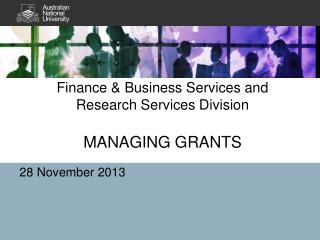 Finance & Business Services and  Research Services Division MANAGING GRANTS