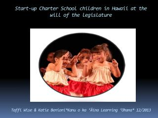 Start-up  Charter School children in Hawaii  at the will of the legislature Taffi Wise & Katie Benioni* Kanu  o  ka  '
