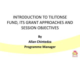 INTRODUCTION TO TILITONSE FUND, ITS GRANT APPROACHES AND SESSION OBJECTIVES