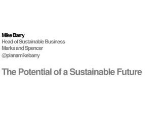 Mike  Barry				 Head of Sustainable  Business Marks and Spencer @ planamikebarry The Potential of a Sustainable Future