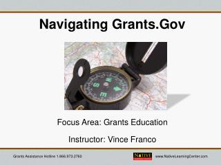 Navigating Grants.Gov  Focus Area: Grants Education Instructor: Vince Franco