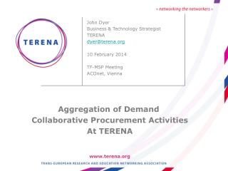 John Dyer Business & Technology Strategist TERENA dyer@terena.org 10 February 2014 TF-MSP Meeting ACOnet, Vienna