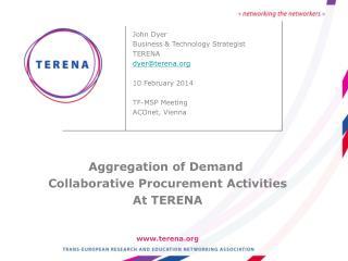 John Dyer Business & Technology Strategist TERENA dyer@terena.org 10 February 2014 TF-MSP Meeting ACOnet, Vienna