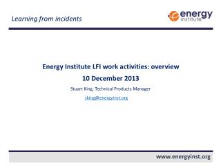 Energy Institute LFI work activities: overview 10 December 2013 Stuart King, Technical Products Manager sking@energyins