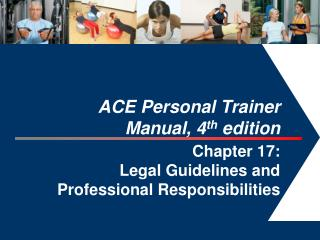 ACE Personal Trainer  Manual, 4 th  edition  Chapter 17:  Legal Guidelines and Professional Responsibilities