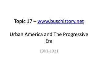 Topic 17 –  www.buschistory.net Urban America and The Progressive Era