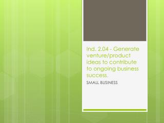Ind. 2.04 - Generate venture/product ideas to contribute to ongoing business success .