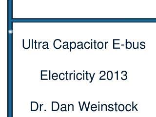 Ultra Capacitor E-bus Electricity 2013 Dr. Dan Weinstock