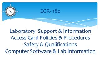 EGR- 180 Laboratory  Support & Information Access Card Policies & Procedures Safety & Qualifications Computer Software