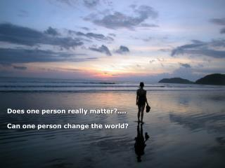 Does one person really matter ?…. Can one person change the world?