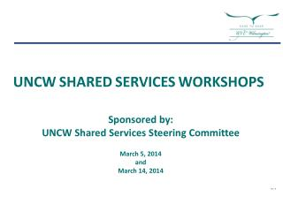 Sponsored by:   UNCW Shared Services Steering Committee March 5, 2014 and  March 14,  2014  Rev: H