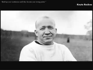 """Build up your weaknesses until they become your strong points. "" - Knute  Rockne"