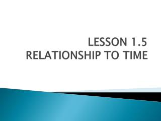 LESSON 1.5 RELATIONSHIP TO TIME