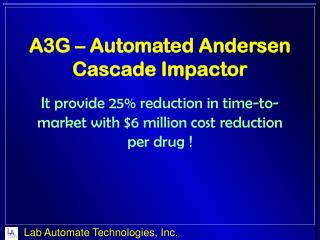 A3G – Automated Andersen   Cascade  Impactor It provide 25% reduction in time-to-market with $6 million cost reduction