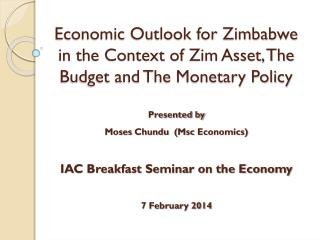 Economic Outlook for Zimbabwe in the Context of  Zim  Asset, The Budget and The Monetary Policy