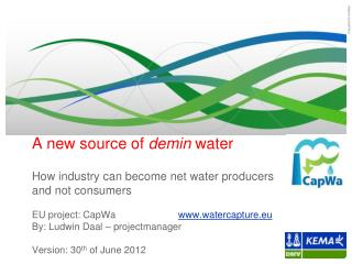 A  new source  of demin water How  industry  can become  net  water  producers  and not  consumers EU project:  CapWa w