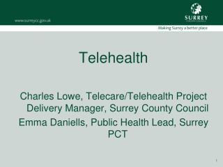 Telehealth Charles Lowe, Telecare/Telehealth Project Delivery Manager, Surrey County Council Emma Daniells, Public Heal