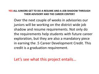 YES  ALL JUNIORS GET TO DO A RESUME AND A JOB SHADOW THROUGH THEIR ADVISORY AND THE CAREER CENTER!!