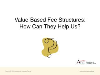 Value-Based Fee Structures:  How Can They Help Us?