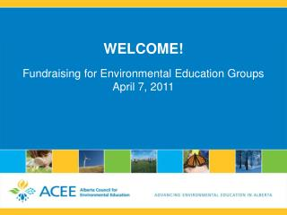 WELCOME! Fundraising for Environmental Education Groups April 7, 2011
