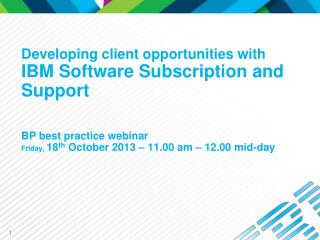 Developing client opportunities with  IBM Software Subscription and Support BP best practice webinar  Friday,  18 th  O