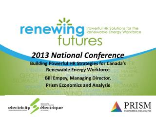 2013 National Conference Building Powerful HR Strategies for Canada's Renewable Energy Workforce Bill Empey, Managing D
