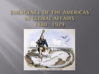 Emergence of the Americas in Global  Affairs  1880 - 1929