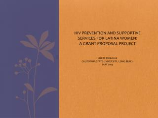 HIV PREVENTION AND SUPPORTIVE SERVICES FOR LATINA WOMEN: A GRANT PROPOSAL PROJECT Lizett Morales California  State Univ